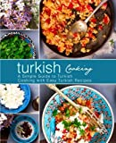 Turkish Cooking: A Simple Guide to Turkish Cooking with Easy Turkish Recipes