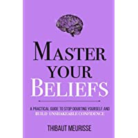 Master Your Beliefs: A Practical Guide to Stop Doubting Yourself and Build Unshakeable Confidence (Mastery Series)