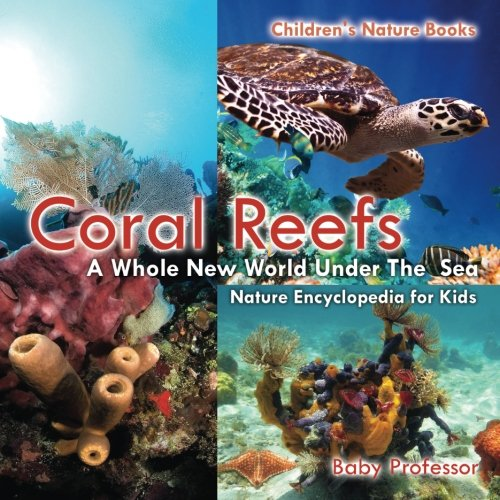 Coral Reefs : A Whole New World Under The Sea - Nature Encyclopedia for Kids | Children's Nature Books (Sea Coral Of The)
