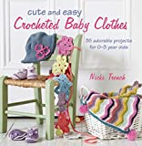 Cute and Easy Crocheted Baby Clothes: 35 adorable projects for 0-3 year-olds