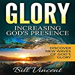 Glory: Increasing God's Presence: New Levels of Gods Glory | Bill L. Vincent