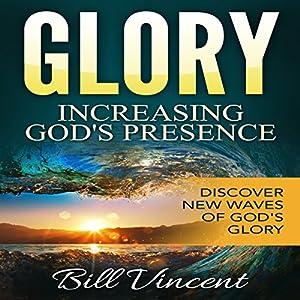 Glory: Increasing God's Presence: New Levels of Gods Glory Audiobook