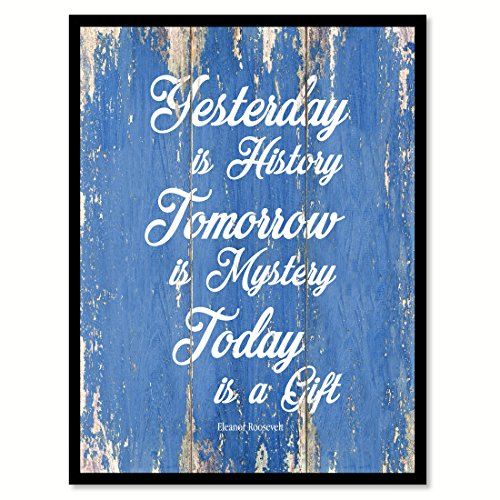 Yesterday is history tomorrow is mystery today is a gift - E