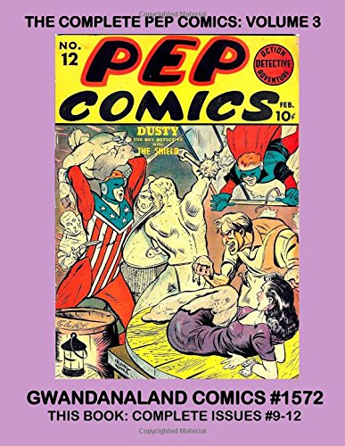 The Complete Pep Comics: Volume 3: Gwandanaland Comics #1572 ---  This Book: Complete Issues #9-12 -- Introducing Dusty, Sidekick of The Shield and the First Appearance of Fireball! PDF ePub fb2 ebook