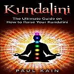 Kundalini: The Ultimate Guide on How to Raise Your Kundalini | Paul Kain