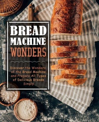 Bread Machine Wonders: Discover the Wonders of the Bread Machine and Prepare All Types of Delicious Breads Simply by BookSumo Press