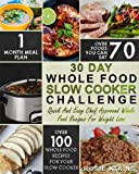 30 Day Whole Food Slow Cooker Challenge: Whole Food Recipes For Your Slow Cooker – Quick And Easy Chef Approved Whole Food Recipes For Weight Loss (Slow Cooker Cookbook)