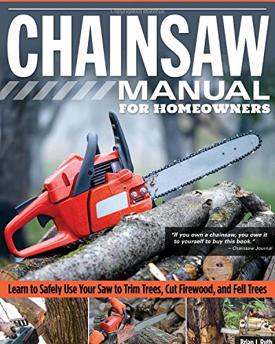 Chainsaw Cutting (Chainsaw Manual for Homeowners, Revised 2nd Edition: Learn to Safely Use Your Saw to Trim Trees, Cut Firewood, and Fell Trees (Fox Chapel Publishing) 12 Chainsaw Tasks with Step-by-Step Color Photos)