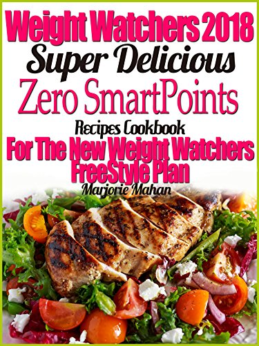 Weight Watchers 2018 Super Delicious Zero SmartPoints Recipes Cookbook For The New Weight Watchers FreeStyle Plan by Marjorie Mahan