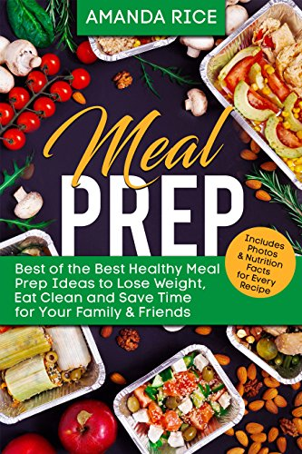 Meal Prep: Best of the Best Healthy Meal Prep Ideas to Lose Weight, Еat Clean and Save Time for Your Family & Friends by Amanda Rice
