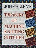 machine knitting stitches - John Allen's Treasury of Machine Knitting Stitches (A David & Charles craft book) by John Allen (26-Oct-1989) Hardcover