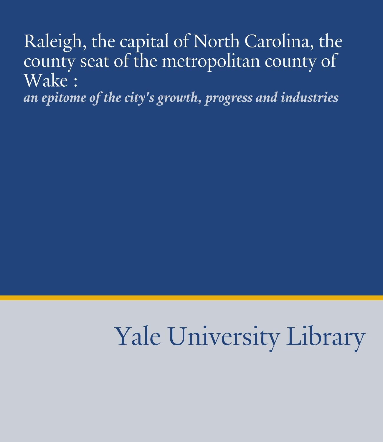 Raleigh, the capital of North Carolina, the county seat of the metropolitan county of Wake :: an epitome of the city's growth, progress and industries pdf
