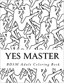 Amazon Com Yes Master Bdsm Adult Coloring Book Sexy Bdsm Themed Adult Coloring 9781544187198 Adult Coloring Taboo Sexy Books