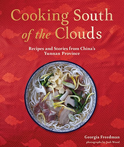 Cooking South of the Clouds: Recipes and Stories from China's Yunnan Province by Georgia Freedman
