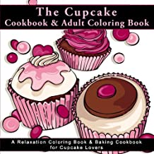 The Cupcake Cookbook and Adult Coloring Book: A Relaxation Coloring Book  and Baking Cookbook for Cupcake Lovers