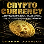 Cryptocurrency: The No-Nonsense Starter Guide to Mastering Bitcoin, Blockchain & The Cryptocurrency Revolution (Volume 1) | Graham Johnson