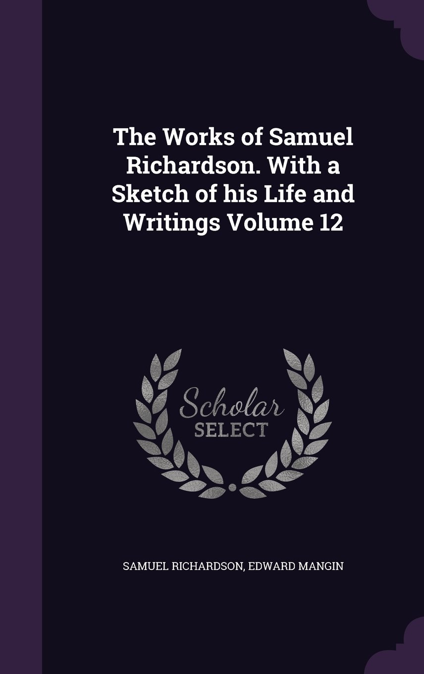 Read Online The Works of Samuel Richardson. with a Sketch of His Life and Writings Volume 12 pdf