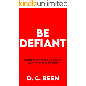 BE DEFIANT: Stand Your Ground and Push Back Without Remorse
