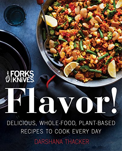 Forks Over Knives: Flavor!: Delicious, Whole-Food, Plant-Based Recipes to Cook Every Day -