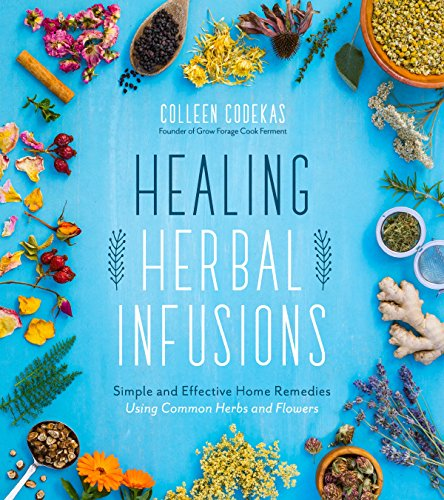 Healing Herbal Infusions: Simple and Effective Home Remedies for Colds, Muscle Pain, Upset Stomach, Stress, Skin Issues and More by Colleen Codekas