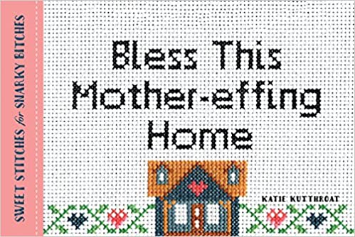 Bless This Mother-effing Home: Sweet Sches for Snarky ... on home pottery designs, home cooking designs, home machine quilting designs, home sewing room designs, home construction designs, home cross stitch designs, home vinyl designs, home glass designs, home entertainment designs, home wedding designs, home painting designs, home furniture designs, home embroidery projects, home jewelry designs, home embroidery digitizing software, home embroidery machines, home art designs, home embroidery business, home wood designs, home screen print designs,