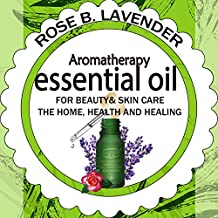Essential Oils for Beauty& Skin Care, the Home, Health and Healing: 60+ Most Useful Non-toxic Homemade DIY Essential Oil Recipes for Beginners and Beyond