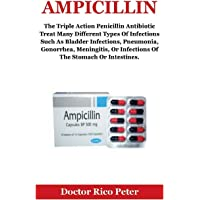 Ampicillin: The Triple Action Penicillin Antibiotic Treat Many Different Types Of Infections Such As Bladder Infections, Pneumonia, Gonorrhea, Meningitis, Or Infections Of The Stomach Or Intestines