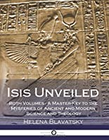 Isis Unveiled: Both Volumes - A Master-Key to the Mysteries of Ancient and Modern Science and Theology (Illustrated)
