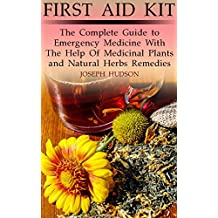 First Aid Kit: The Complete Guide to Emergency Medicine With The Help Of Medicinal Plants and Natural Herbs Remedies