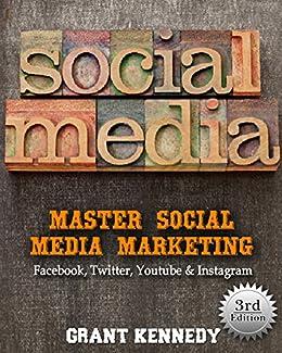Social Media: Master Social Media Marketing - Facebook, Twitter, Youtube & Instagram (Social Media, Social Media Marketing, Facebook, Twitter, Youtube, Instagram, Pinterest) by [Kennedy, Grant]