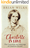 Charlotte in Love: The Courtship and Marriage of Charlotte Brontë