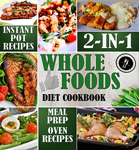 Whole Foods Diet Cookbook 2-in-1: Instant Pot Recipes & Meal Prep with Oven-Baked Recipes (Whole Foods Diet for Weight Loss 3) by Julia Schulte