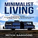 Minimalist Living: Your Complete Guide to Master the Minimalist Lifestyle and Master the Life on the Road Audiobook by Mitch Sargood Narrated by A. W. Miller