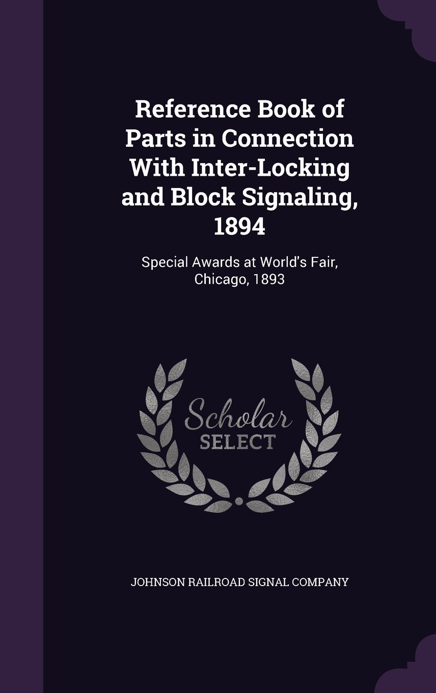 Read Online Reference Book of Parts in Connection With Inter-Locking and Block Signaling, 1894: Special Awards at World's Fair, Chicago, 1893 ebook