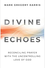 Divine Echoes: Reconciling Prayer with the Uncontrolling Love of God Paperback