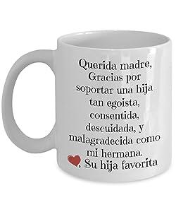 Regalo para mama - Querida madre, gracias por soportar una hija tan egoista, consentida, descuidada y malagradecida como mi hermana - de su hija favorita - taza para cafe - Spanish gifts