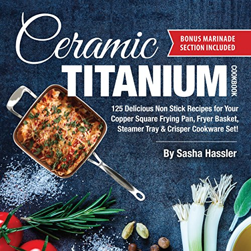 Ceramic Titanium Cookbook: 125 Delicious Non Stick Recipes for Your Copper Square Frying Pan, Fryer Basket, Steamer Tray & Crisper Cookware Set! (Smart ... for Nutritious Stove Top Cooking Book 1) (Ceramic Top Cookware)