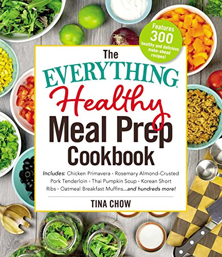 The Everything Healthy Meal Prep Cookbook: Includes: Chicken Primavera * Rosemary Almond-Crusted Pork Tenderloin * Thai Pumpkin Soup * Korean Short Ribs ... ... and hundreds more! (Everything®) by Tina Chow
