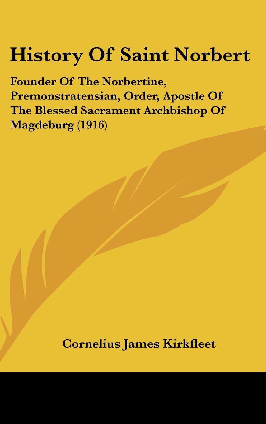 Download History Of Saint Norbert: Founder Of The Norbertine, Premonstratensian, Order, Apostle Of The Blessed Sacrament Archbishop Of Magdeburg (1916) ebook