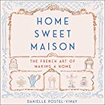 Home Sweet Maison: The French Art of Making a Home | Danielle Postel-Vinay