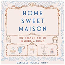 Home Sweet Maison: The French Art of Making a Home Audiobook by Danielle Postel-Vinay Narrated by Carrington MacDuffie