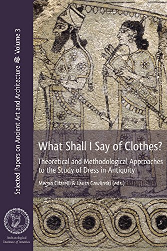 What Shall I Say of Clothes? Theoretical and Methodological Approaches to the Study of Dress in Antiquity (Selected Papers on Ancient Art and (Greek Costume History)