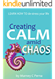 Creating Calm amid Chaos: LEARN HOW TO de-stress your life