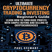 Ultimate Cryptocurrency Trading & Investing Beginner's Guide: Learn How to Turn Huge Profits with Simple Buying and Selling of Cryptocurrencies Audiobook by Paul Stewart Narrated by Tim Carper