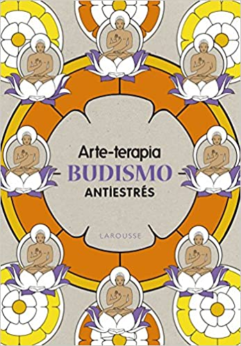 Arte-terapia Budismo (Larousse - Libros Ilustrados/ Prácticos - Ocio Y Naturaleza - Ocio) (Spanish Edition) (Spanish) Hardcover – June 13, 2016