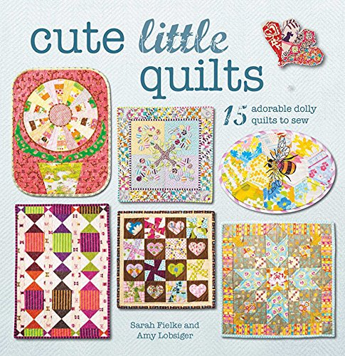 Cute Little Quilts: 15 adorable dolly quilts to sew (Sew A Dolly)