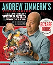 Andrew Zimmern's Field Guide to Exceptionally Weird, Wild, and Wonderful Foods: An Intrepid Eater's Digest
