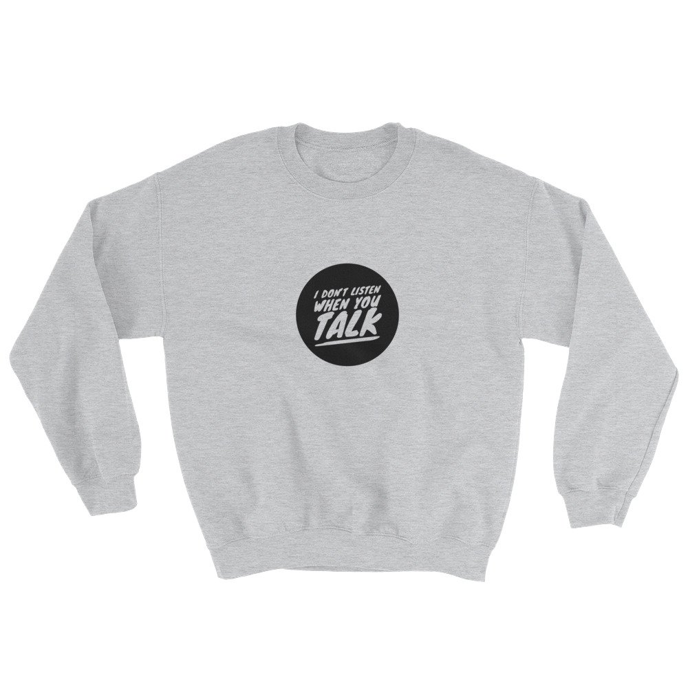 I Dont Listen When You Talk Sweatshirt