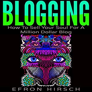 Blogging: How to Sell Your Soul for a Million Dollar Blog Audiobook