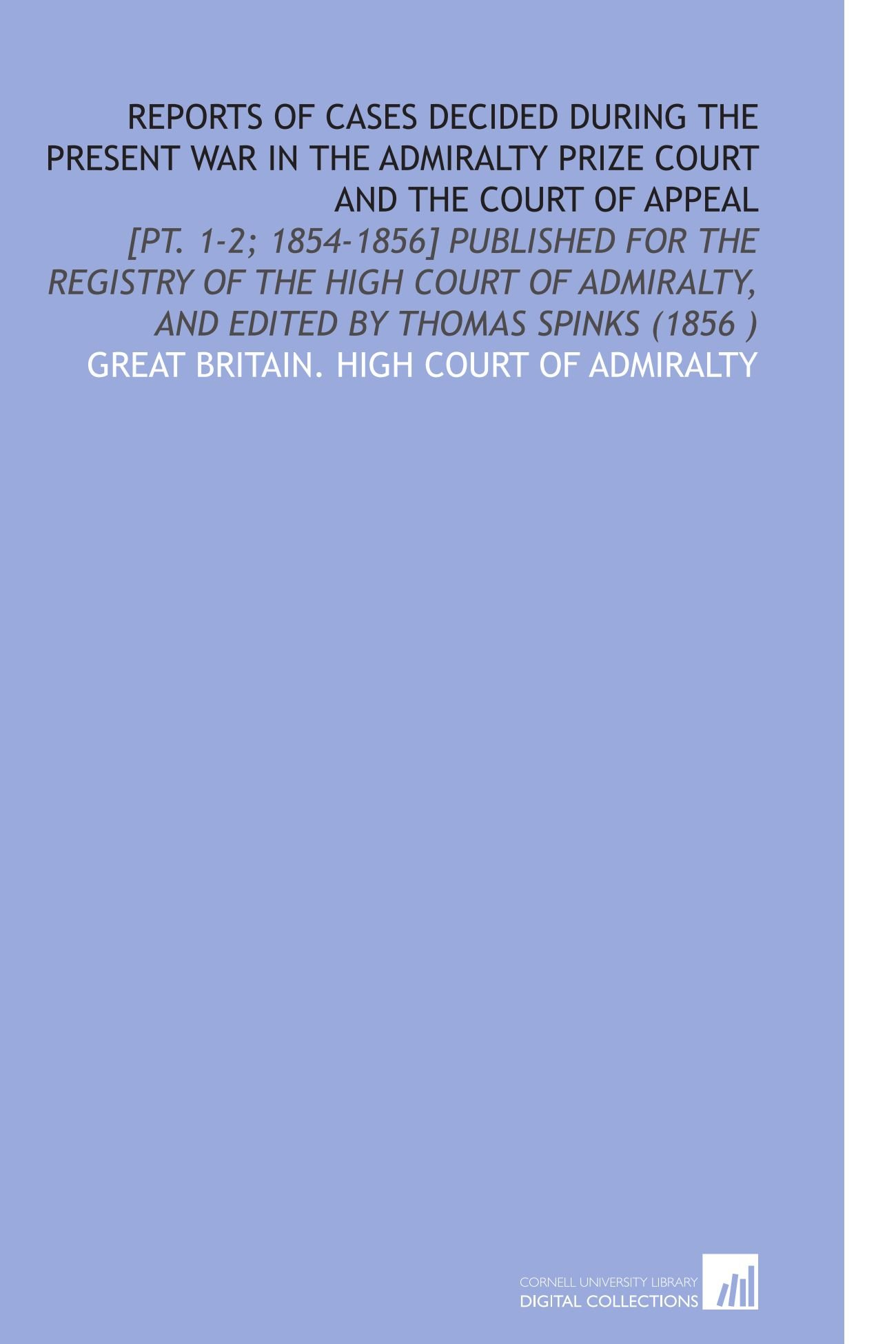 Read Online Reports of Cases Decided During the Present War in the Admiralty Prize Court and the Court of Appeal: [Pt. 1-2; 1854-1856] Published for the Registry ... and Edited by Thomas Spinks (1856 ) pdf epub
